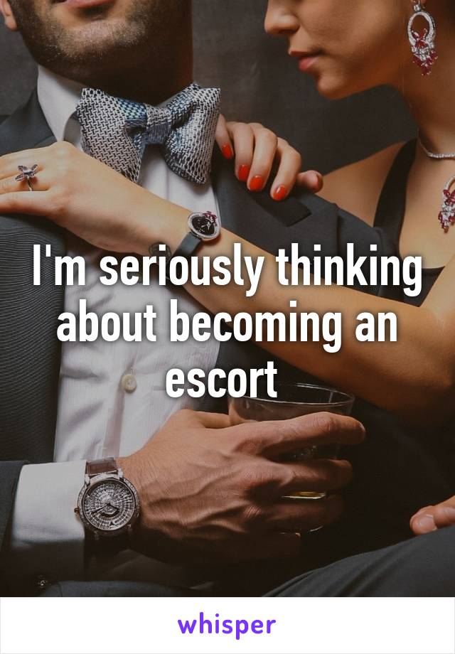 I'm seriously thinking about becoming an escort