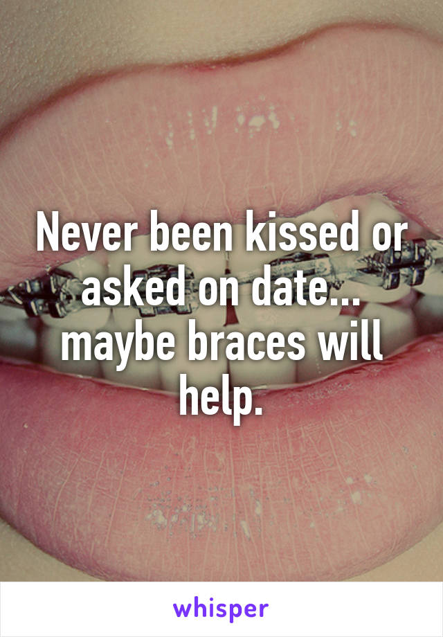 Never been kissed or asked on date... maybe braces will help.