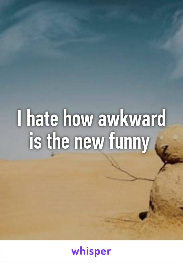 I hate how awkward is the new funny