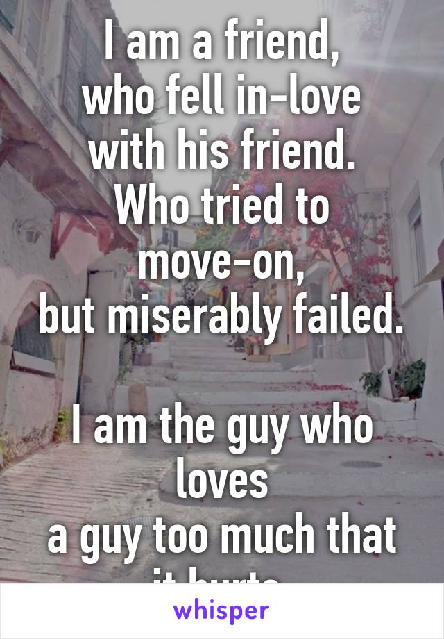 I am a friend, who fell in-love with his friend. Who tried to move-on, but miserably failed.  I am the guy who loves a guy too much that it hurts.