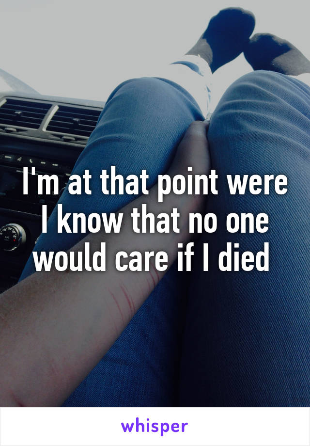 I'm at that point were I know that no one would care if I died