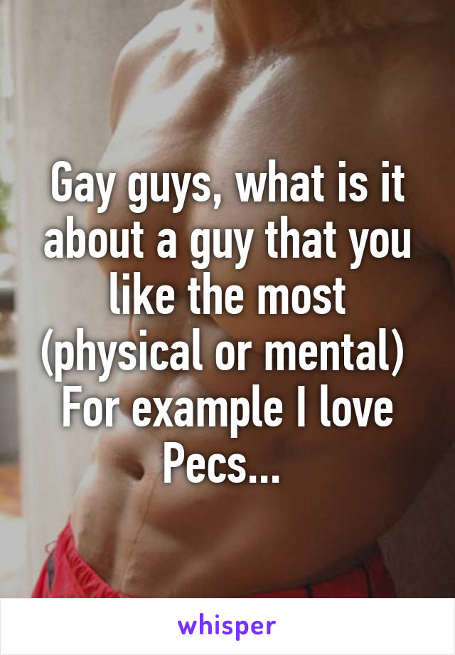 Gay guys, what is it about a guy that you like the most (physical or mental)  For example I love Pecs...