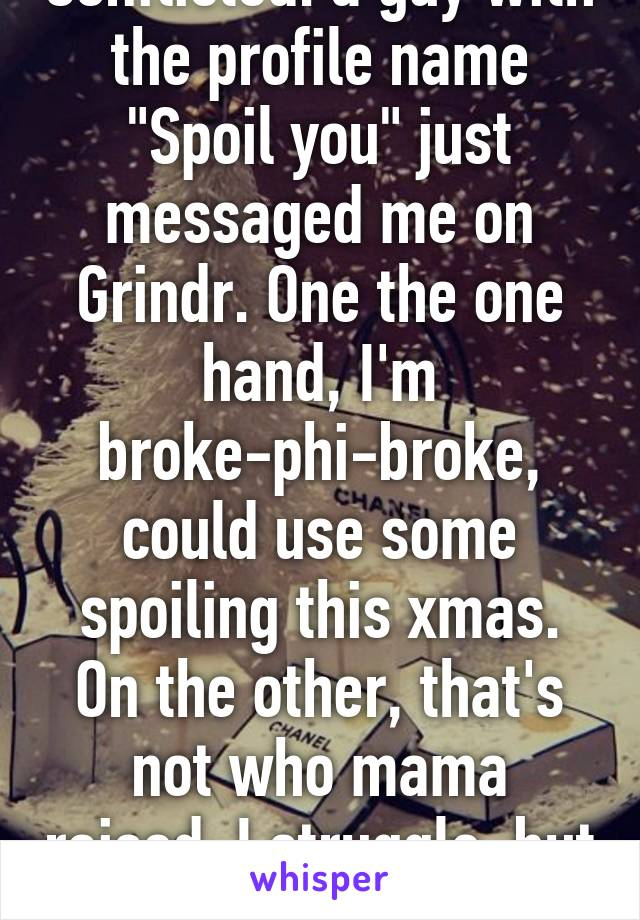 "Conflicted: a guy with the profile name ""Spoil you"" just messaged me on Grindr. One the one hand, I'm broke-phi-broke, could use some spoiling this xmas. On the other, that's not who mama raised. I struggle, but I gets my own...."
