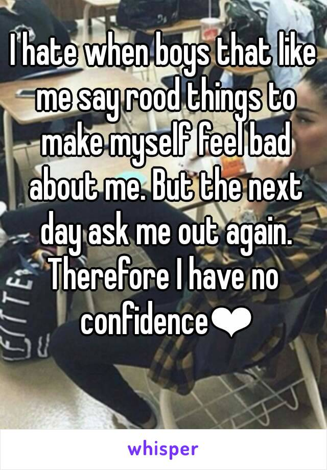 I hate when boys that like me say rood things to make myself feel bad about me. But the next day ask me out again. Therefore I have no confidence❤