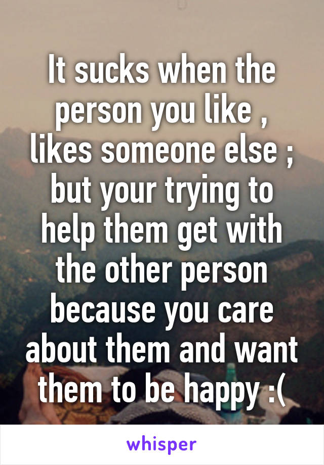 It sucks when the person you like , likes someone else ; but your trying to help them get with the other person because you care about them and want them to be happy :(