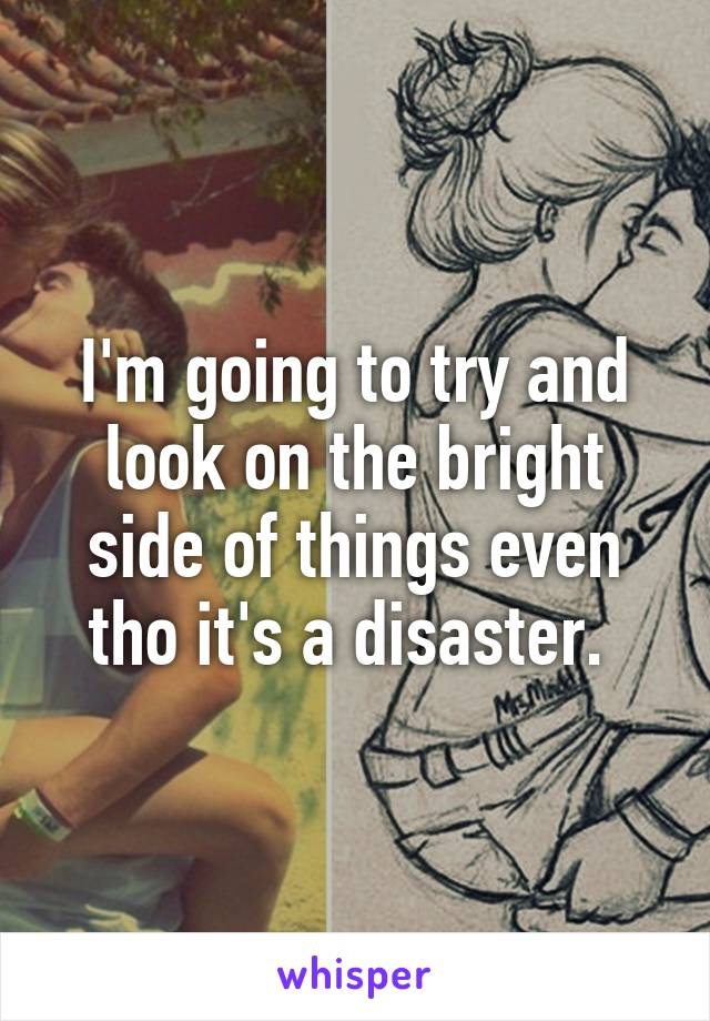 I'm going to try and look on the bright side of things even tho it's a disaster.