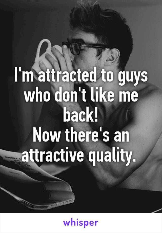 I'm attracted to guys who don't like me back! Now there's an attractive quality.