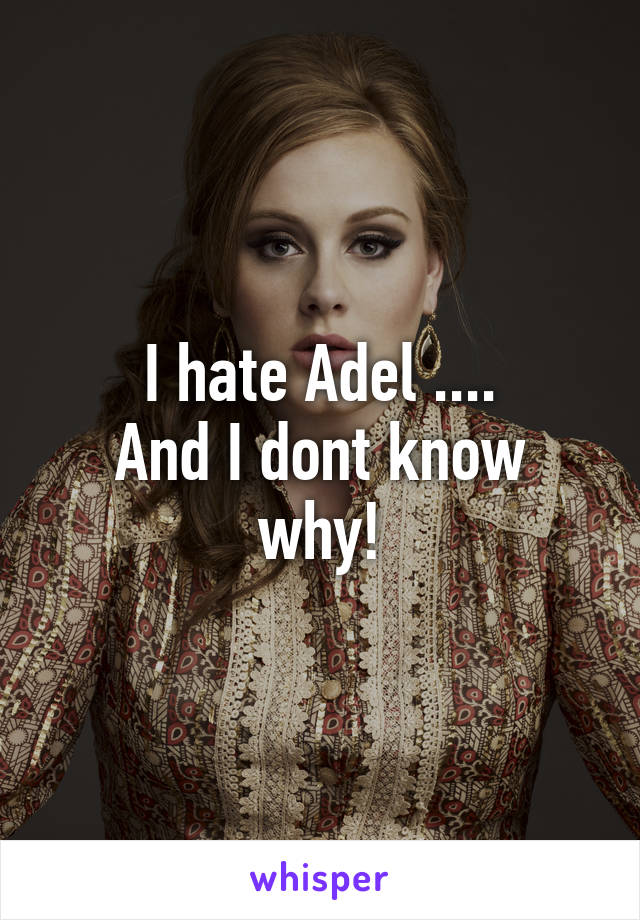 I hate Adel .... And I dont know why!