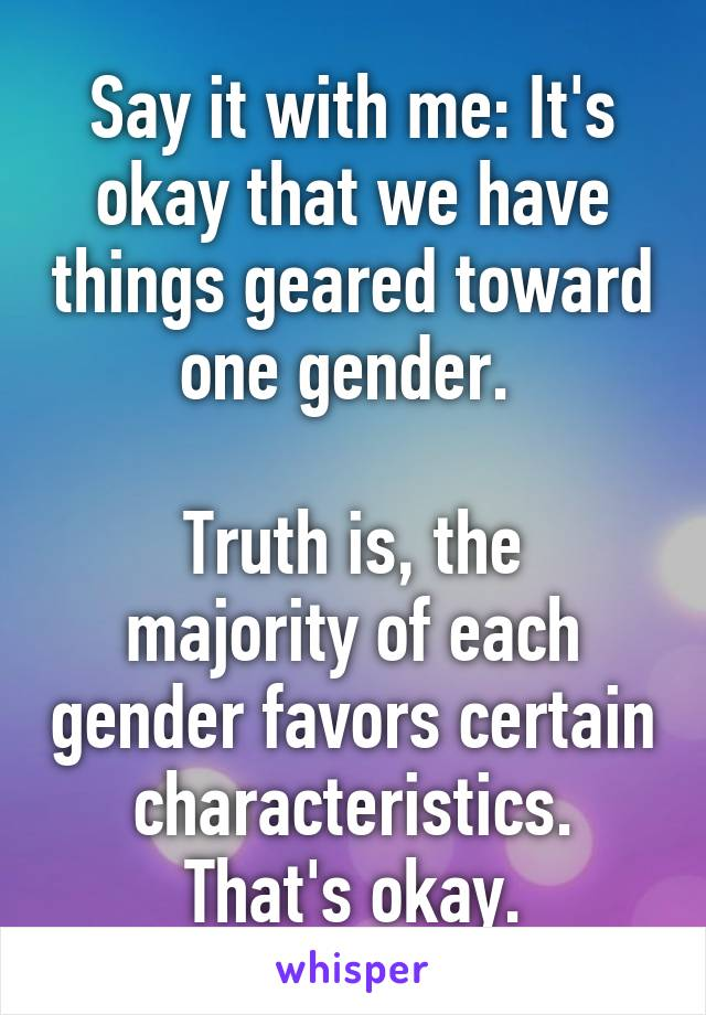 Say it with me: It's okay that we have things geared toward one gender.   Truth is, the majority of each gender favors certain characteristics. That's okay.