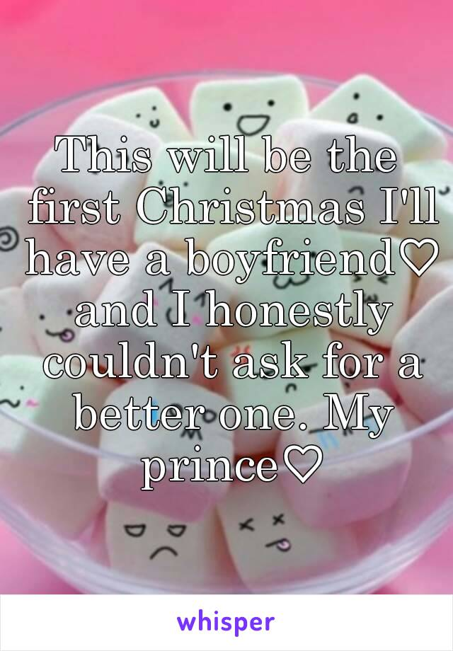 This will be the first Christmas I'll have a boyfriend♡ and I honestly couldn't ask for a better one. My prince♡