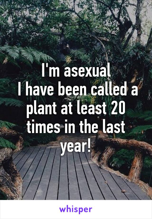 I'm asexual  I have been called a plant at least 20 times in the last year!
