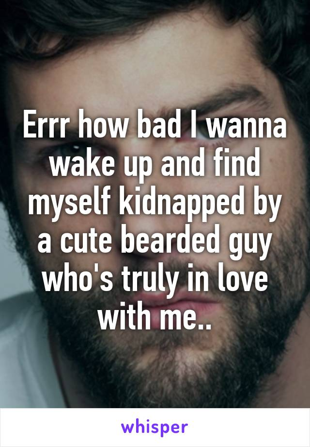 Errr how bad I wanna wake up and find myself kidnapped by a cute bearded guy who's truly in love with me..