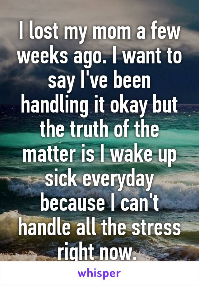 I lost my mom a few weeks ago. I want to say I've been handling it okay but the truth of the matter is I wake up sick everyday because I can't handle all the stress right now.