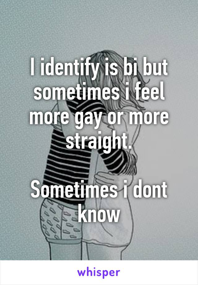 I identify is bi but sometimes i feel more gay or more straight.  Sometimes i dont know