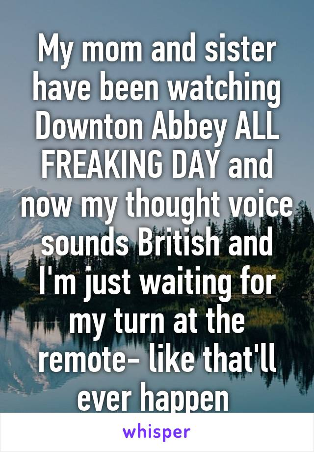 My mom and sister have been watching Downton Abbey ALL FREAKING DAY and now my thought voice sounds British and I'm just waiting for my turn at the remote- like that'll ever happen