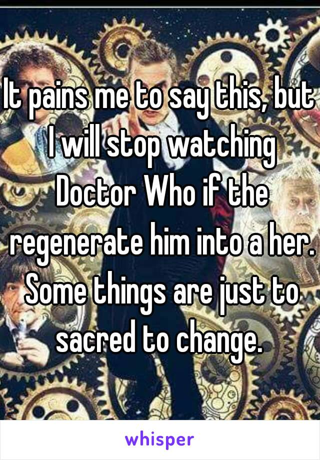It pains me to say this, but I will stop watching Doctor Who if the regenerate him into a her. Some things are just to sacred to change.