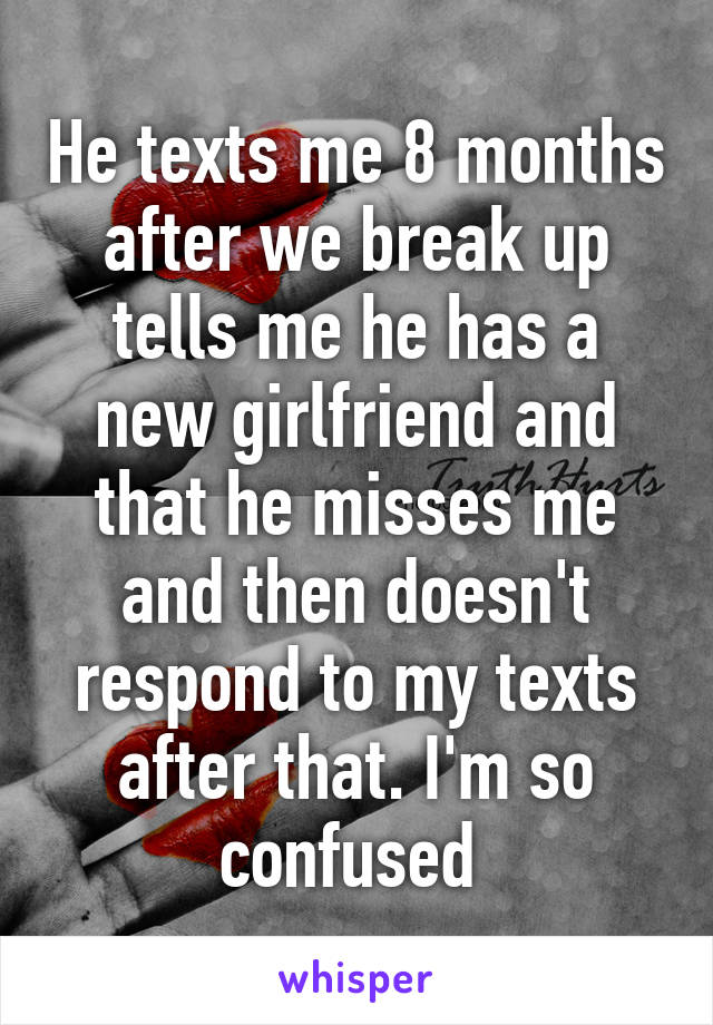 He texts me 8 months after we break up tells me he has a new girlfriend and that he misses me and then doesn't respond to my texts after that. I'm so confused
