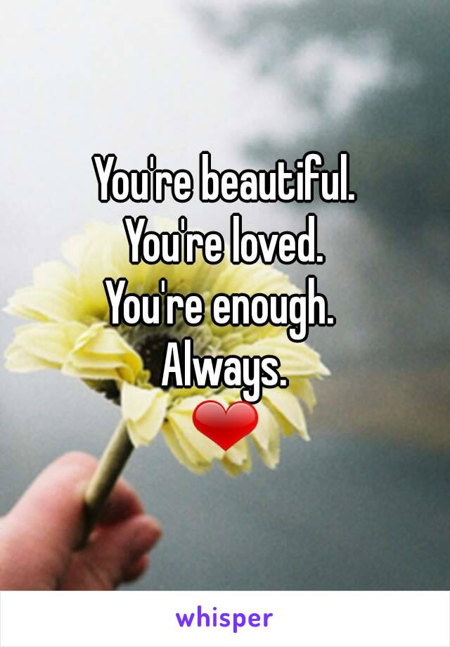 You're beautiful. You're loved. You're enough.  Always. ❤