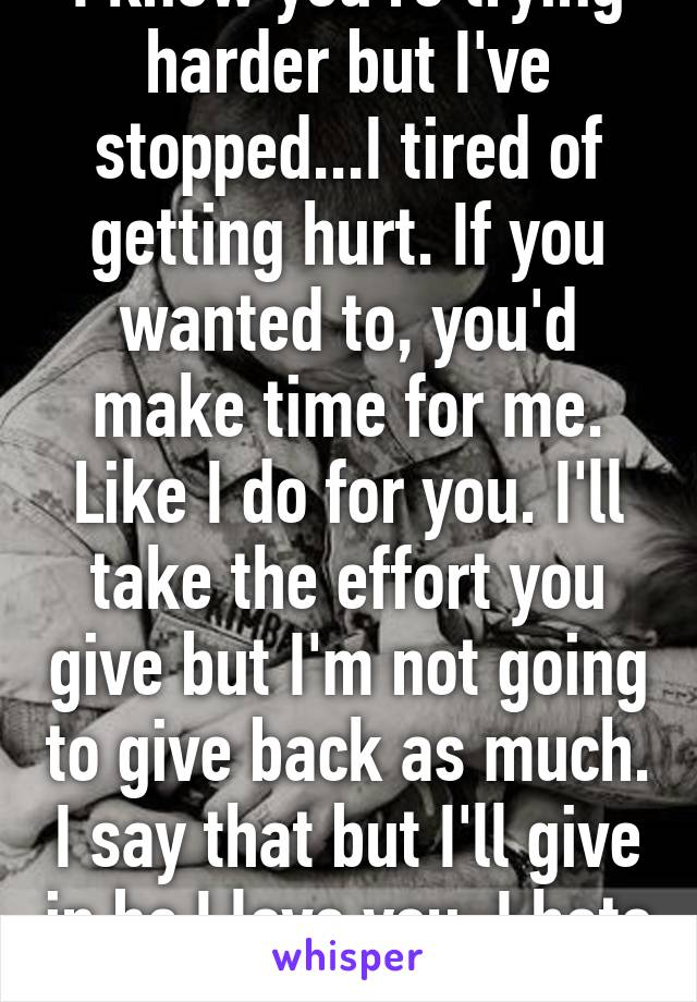 I know you're trying harder but I've stopped...I tired of getting hurt. If you wanted to, you'd make time for me. Like I do for you. I'll take the effort you give but I'm not going to give back as much. I say that but I'll give in bc I love you. I hate myself...