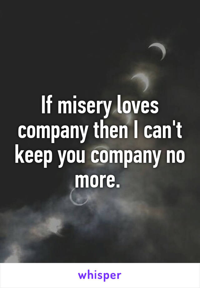 If misery loves company then I can't keep you company no more.