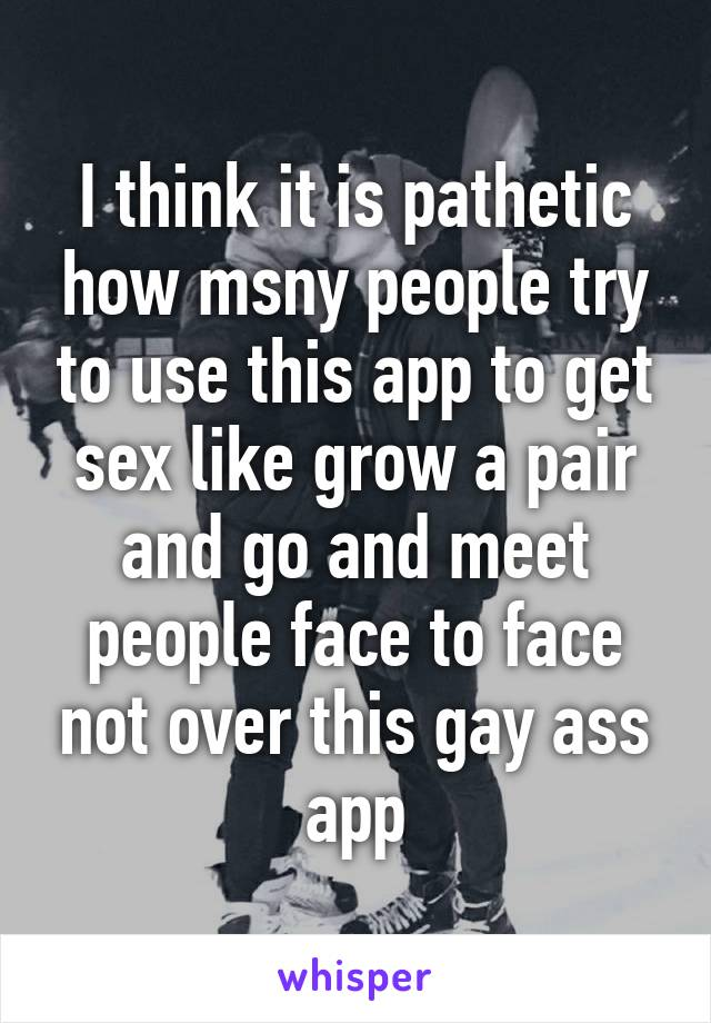 I think it is pathetic how msny people try to use this app to get sex like grow a pair and go and meet people face to face not over this gay ass app