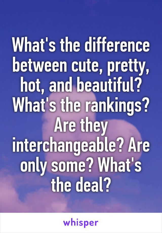 What's the difference between cute, pretty, hot, and beautiful? What's the rankings? Are they interchangeable? Are only some? What's the deal?