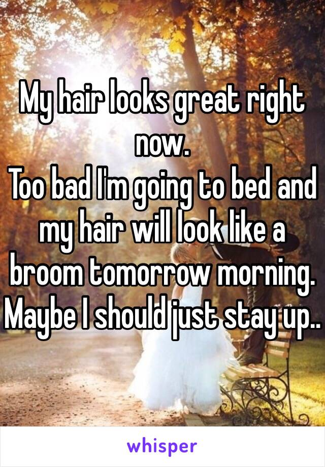 My hair looks great right now.  Too bad I'm going to bed and my hair will look like a broom tomorrow morning.  Maybe I should just stay up..