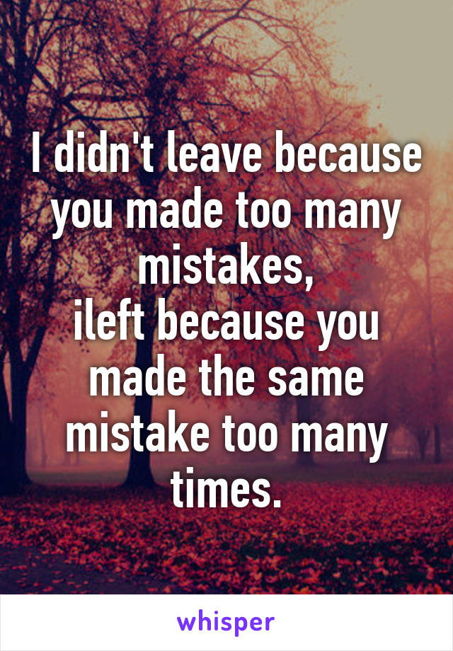 I didn't leave because you made too many mistakes, ileft because you made the same mistake too many times.