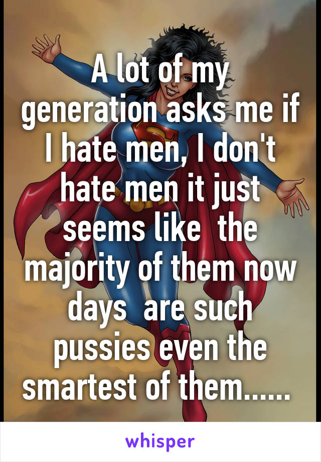 A lot of my generation asks me if I hate men, I don't hate men it just seems like  the majority of them now days  are such pussies even the smartest of them......