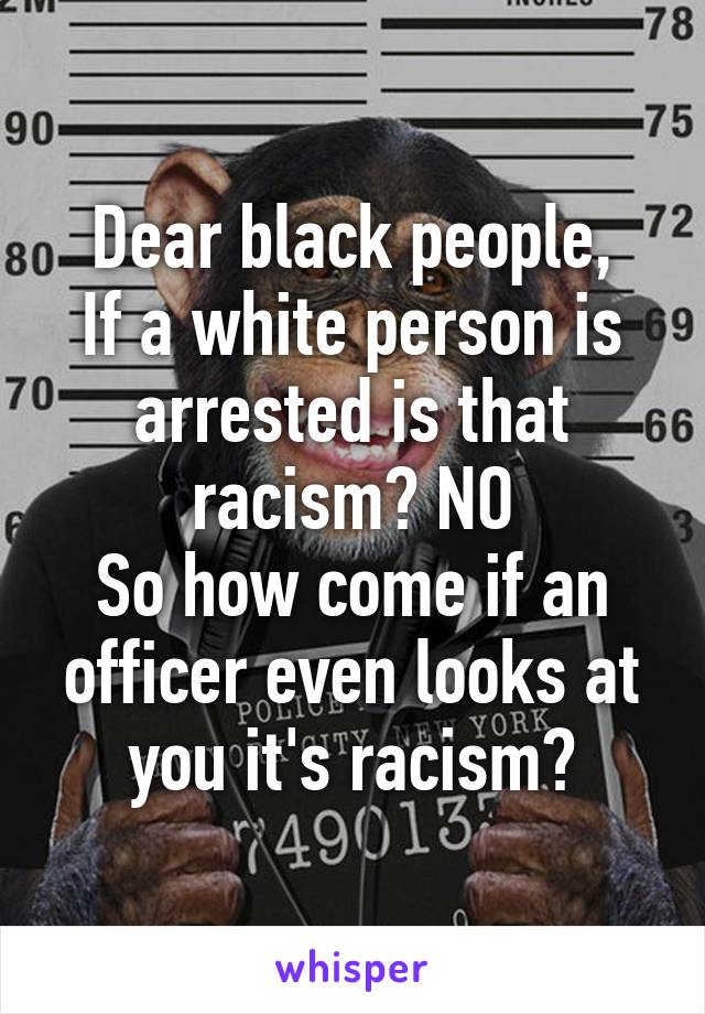 Dear black people, If a white person is arrested is that racism? NO So how come if an officer even looks at you it's racism?