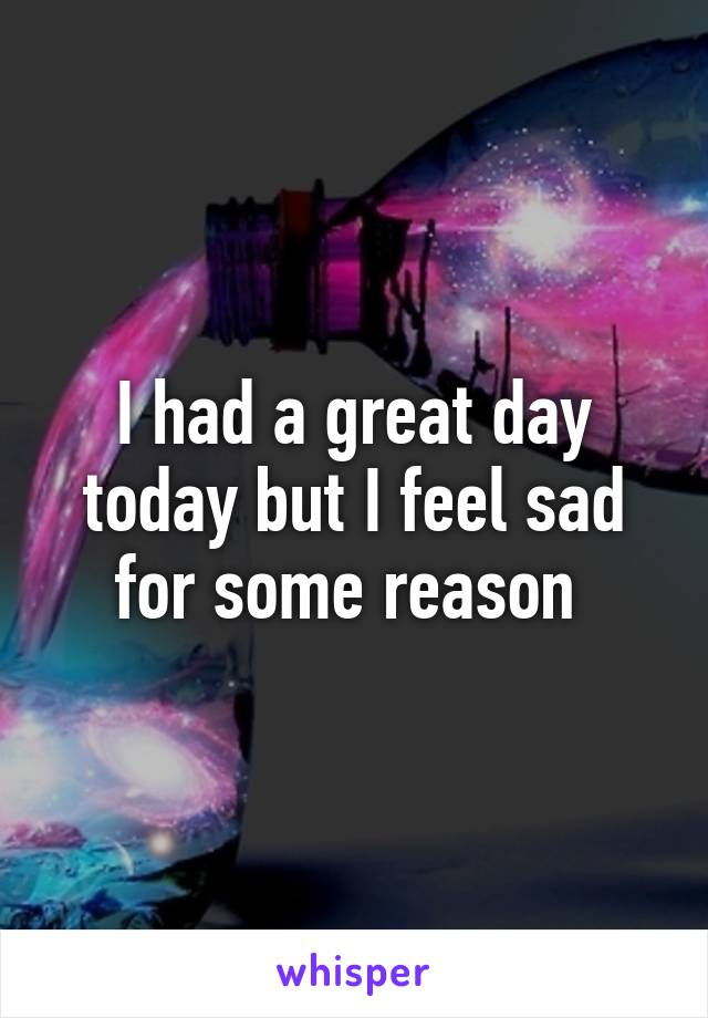 I had a great day today but I feel sad for some reason