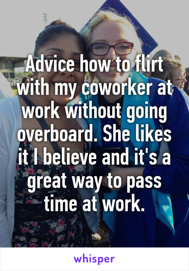 Advice how to flirt with my coworker at work without going overboard. She likes it I believe and it's a great way to pass time at work.