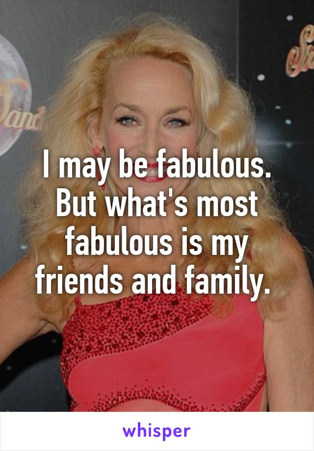 I may be fabulous. But what's most fabulous is my friends and family.