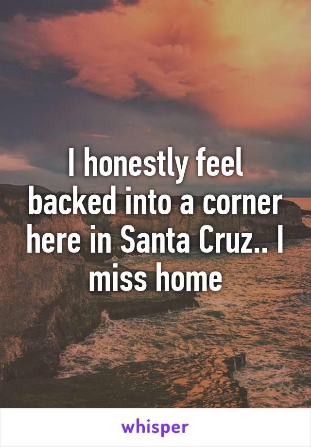 I honestly feel backed into a corner here in Santa Cruz.. I miss home