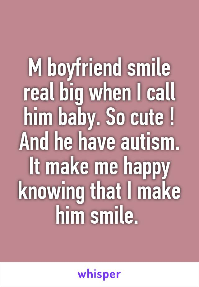 M boyfriend smile real big when I call him baby. So cute ! And he have autism. It make me happy knowing that I make him smile.