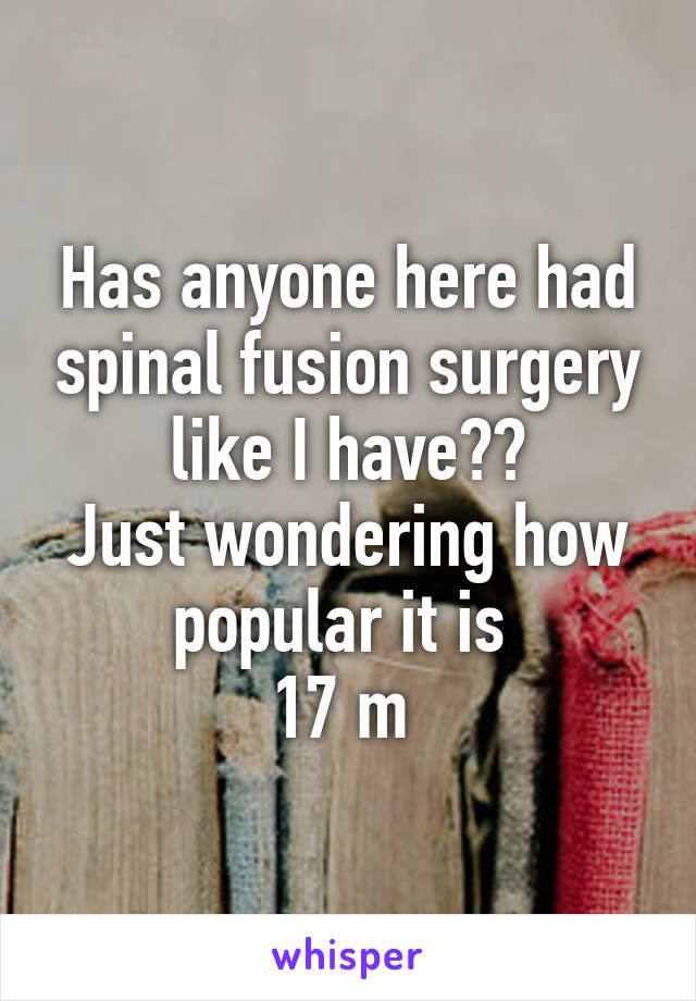Has anyone here had spinal fusion surgery like I have?? Just wondering how popular it is  17 m
