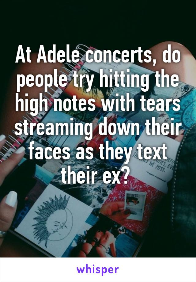 At Adele concerts, do people try hitting the high notes with tears streaming down their faces as they text their ex?