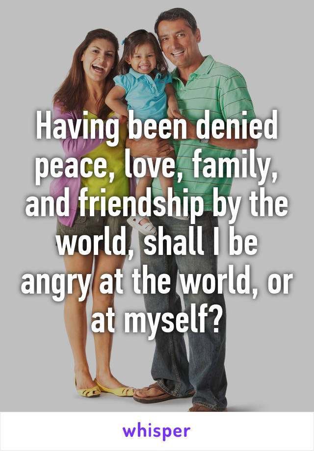 Having been denied peace, love, family, and friendship by the world, shall I be angry at the world, or at myself?
