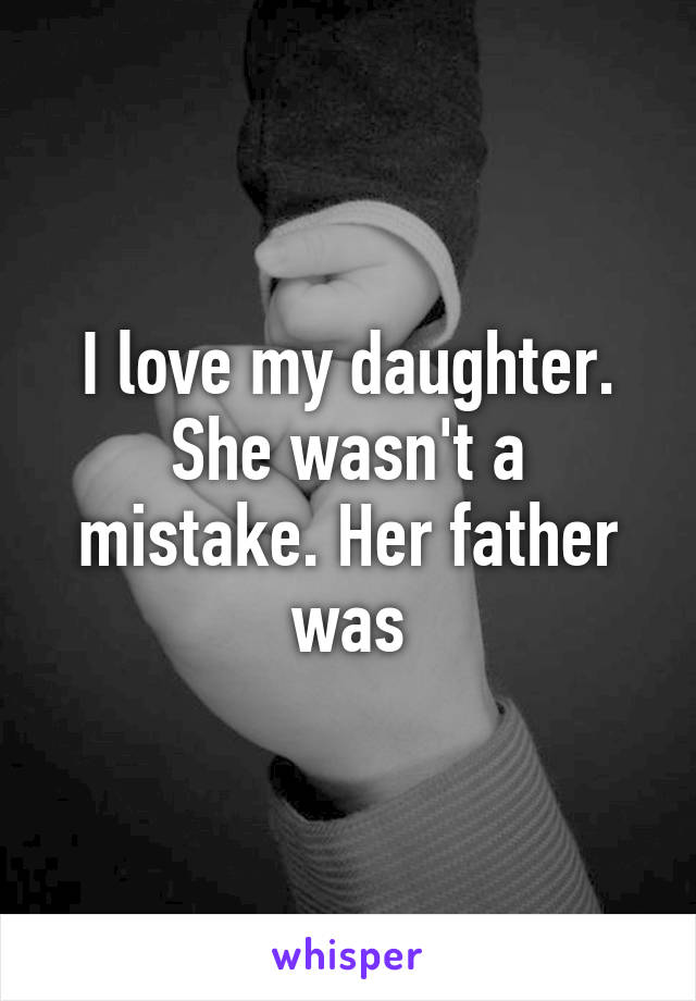 I love my daughter. She wasn't a mistake. Her father was