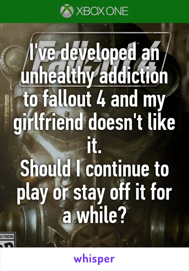 I've developed an unhealthy addiction to fallout 4 and my girlfriend doesn't like it. Should I continue to play or stay off it for a while?