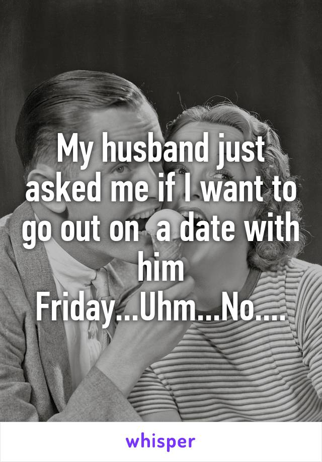 My husband just asked me if I want to go out on  a date with him Friday...Uhm...No....
