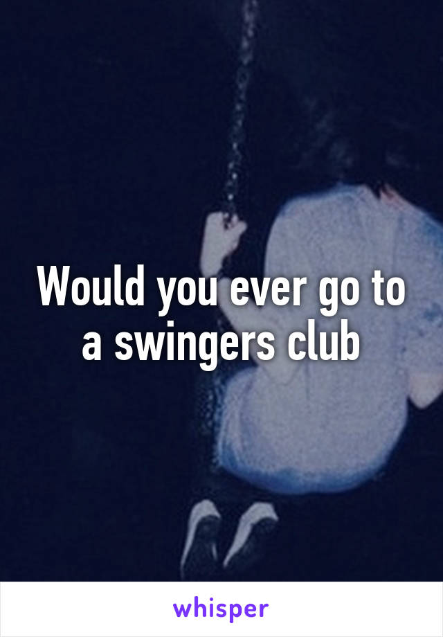 Would you ever go to a swingers club