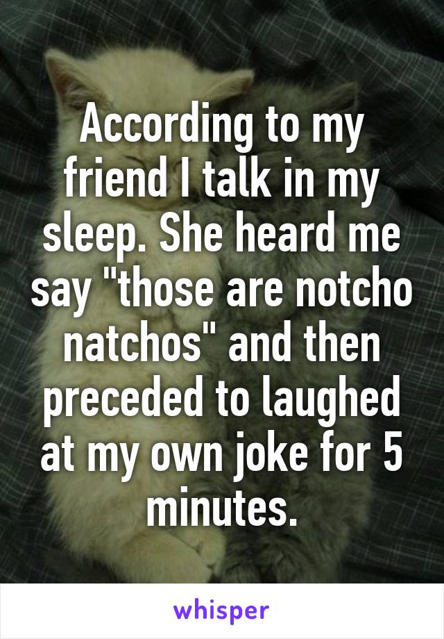 """According to my friend I talk in my sleep. She heard me say """"those are notcho natchos"""" and then preceded to laughed at my own joke for 5 minutes."""