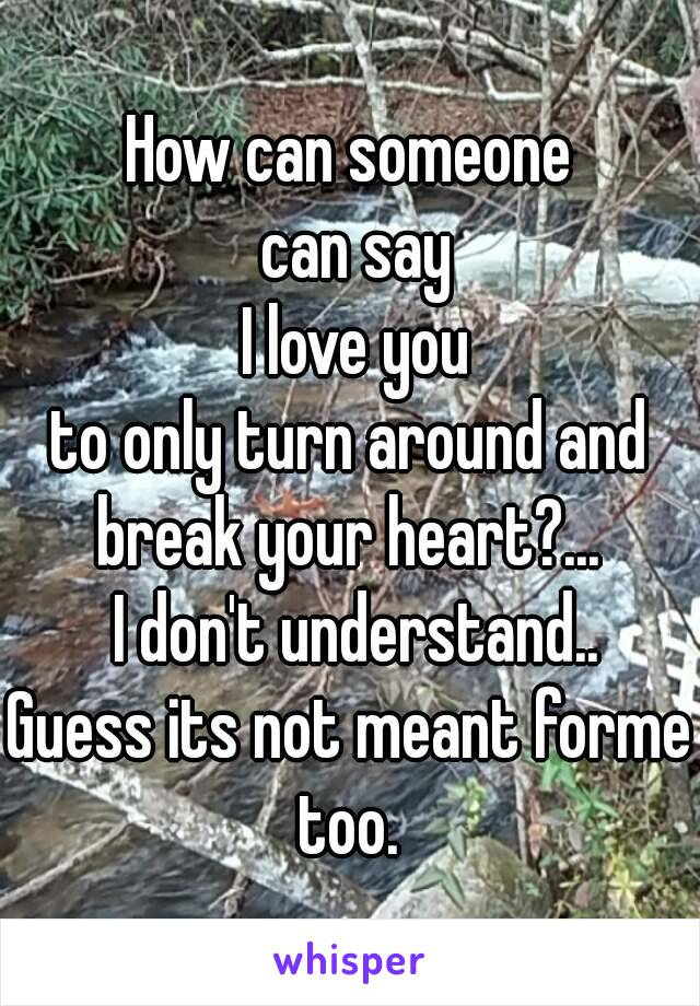 How can someone  can say  I love you to only turn around and break your heart?...   I don't understand.. Guess its not meant forme too.