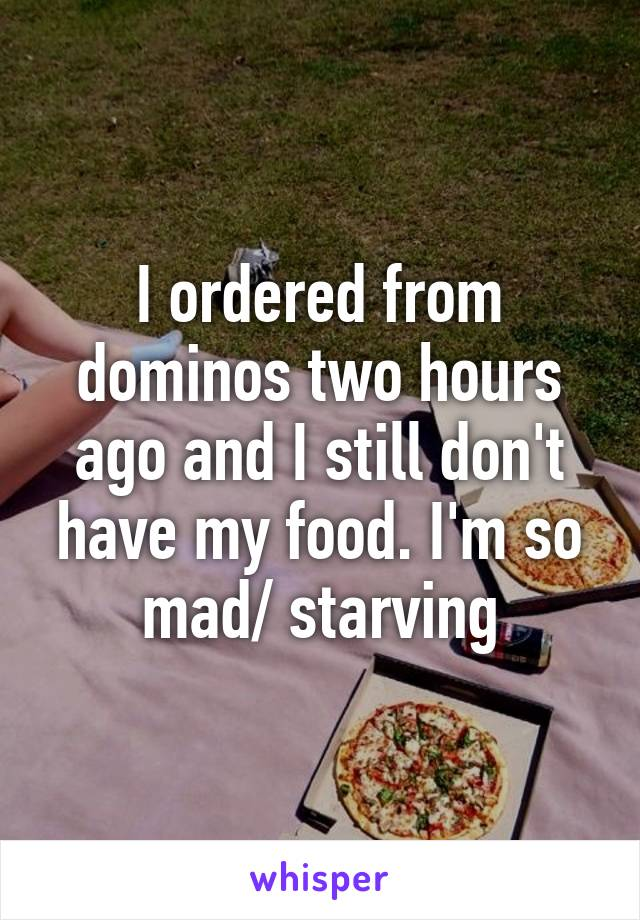 I ordered from dominos two hours ago and I still don't have my food. I'm so mad/ starving