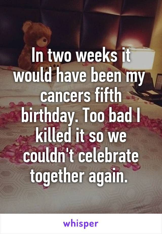 In two weeks it would have been my  cancers fifth birthday. Too bad I killed it so we couldn't celebrate together again.
