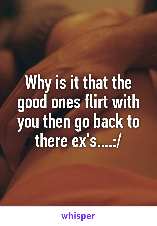 Why is it that the good ones flirt with you then go back to there ex's....:/