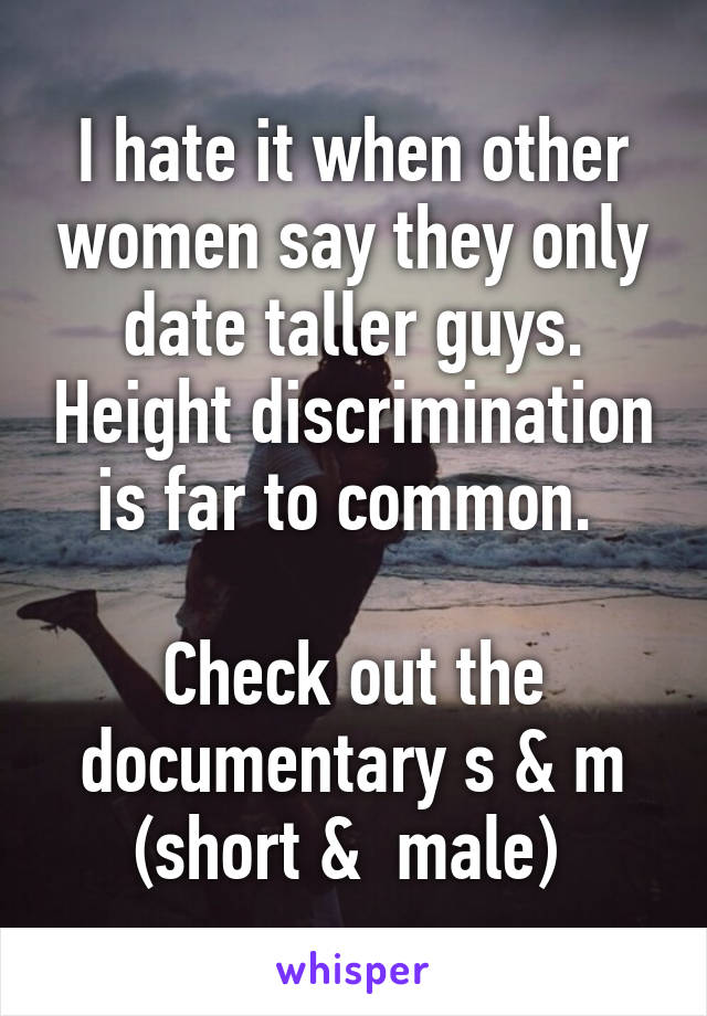 I hate it when other women say they only date taller guys. Height discrimination is far to common.   Check out the documentary s & m (short &  male)