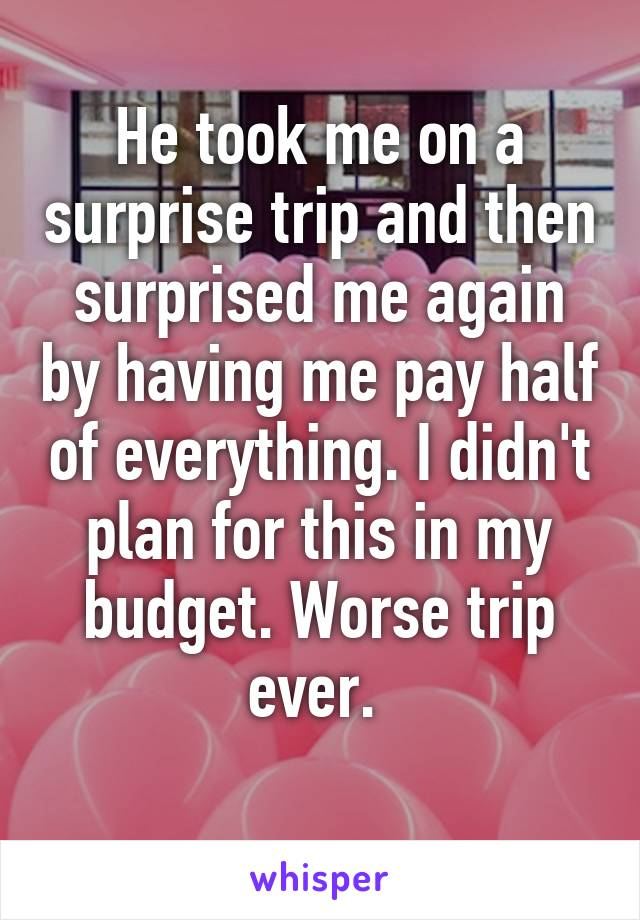 He took me on a surprise trip and then surprised me again by having me pay half of everything. I didn't plan for this in my budget. Worse trip ever.