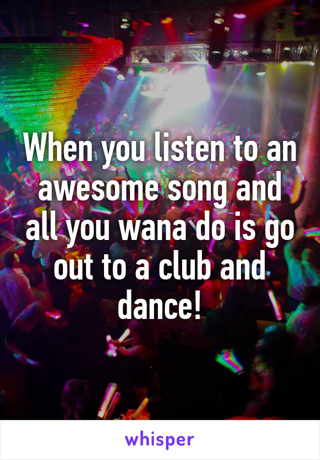 When you listen to an awesome song and all you wana do is go out to a club and dance!